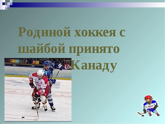 Родиной хоккея с шайбой принято считать Канаду