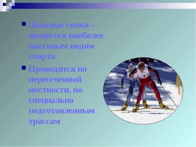 Лыжные гонки – являются наиболее массовым видом спорта Проводятся по пересече...