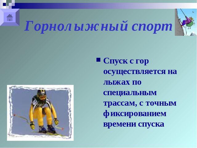 Горнолыжный спорт Спуск с гор осуществляется на лыжах по специальным трассам,...
