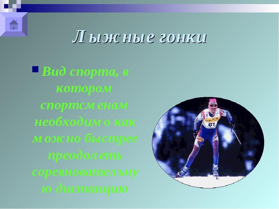 Лыжные гонки Вид спорта, в котором спортсменам необходимо как можно быстрее п...