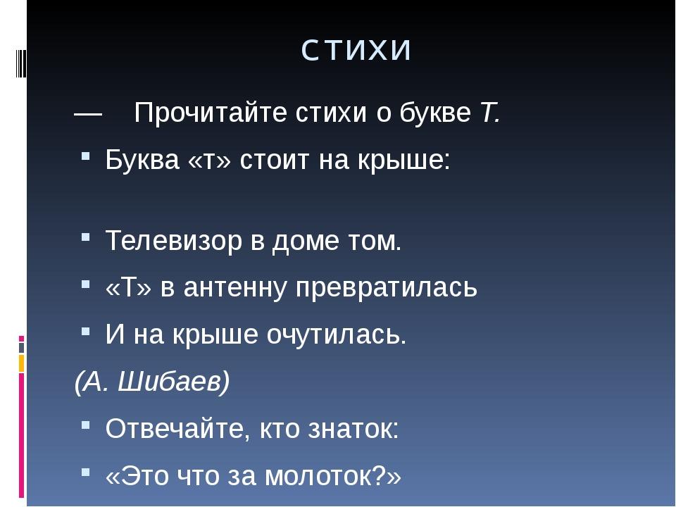 стихи — Прочитайте стихи о буквеТ. Буква «т» стоит на крыше:  Телевизор...
