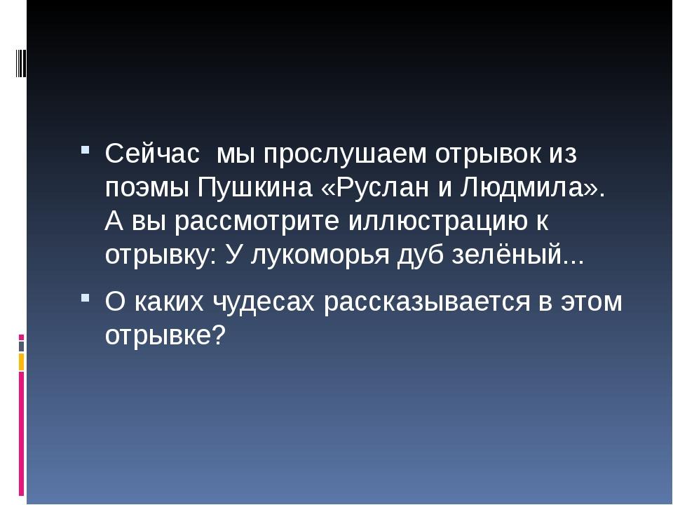 Сейчас мы прослушаем отрывок из поэмыПушкина «Руслан и Людмила». А вы рассм...