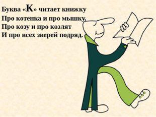 Буква «К» читает книжку Про котенка и про мышку, Про козу и про козлят И про