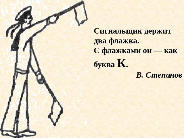 Сигнальщик держит два флажка. С флажками он — как буква К. В. Степанов