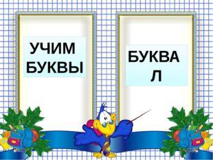 УЧИМ БУКВЫ БУКВА Л