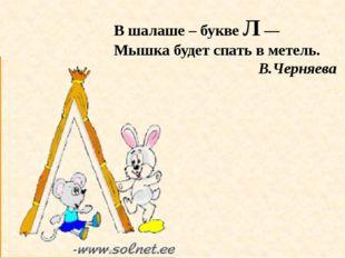 В шалаше – букве Л — Мышка будет спать в метель. В.Черняева