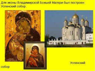 Для иконы Владимирской Божьей Матери был построен Успенский собор. Успенский