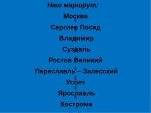 Наш маршрут: Москва Сергиев Посад Владимир Суздаль Ростов Великий Переславль