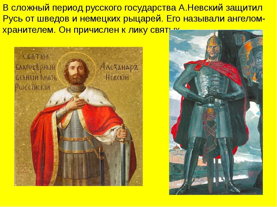 В сложный период русского государства А.Невский защитил Русь от шведов и нем...