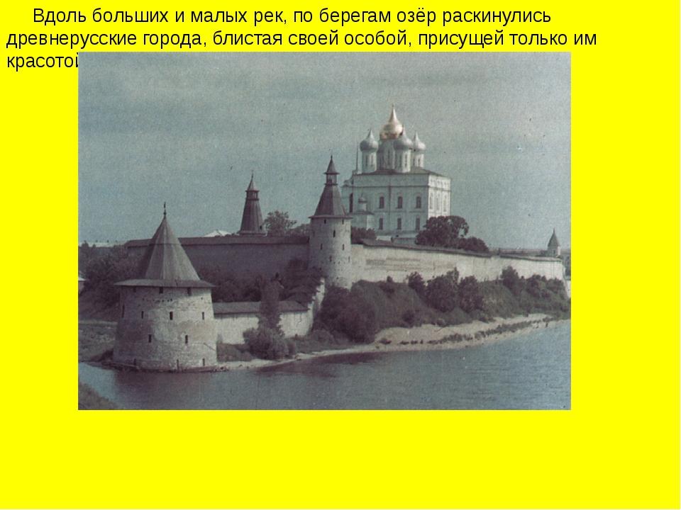 Вдоль больших и малых рек, по берегам озёр раскинулись древнерусские города,...