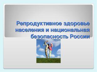 Репродуктивное здоровье населения и национальная безопасность России