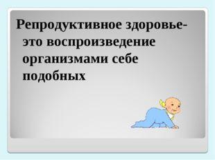 Репродуктивное здоровье-это воспроизведение организмами себе подобных