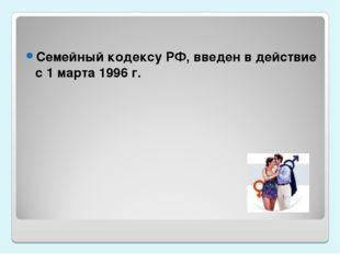 Семейный кодексу РФ, введен в действие с 1 марта 1996 г.