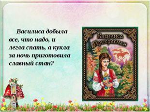 Василиса добыла все, что надо, и легла спать, а кукла за ночь приготовила с
