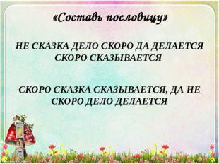 «Составь пословицу» НЕ СКАЗКА ДЕЛО СКОРО ДА ДЕЛАЕТСЯ СКОРО СКАЗЫВАЕТСЯ СКОРО