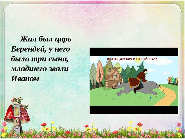 Жил был царь Берендей, у него было три сына, младшего звали Иваном