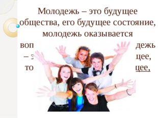 Молодежь – это будущее общества, его будущее состояние, молодежь оказывается