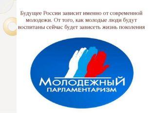 Будущее России зависит именно от современной молодежи. От того, как молодые л
