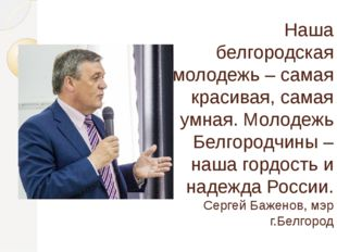 Наша белгородская молодежь – самая красивая, самая умная. Молодежь Белгородчи