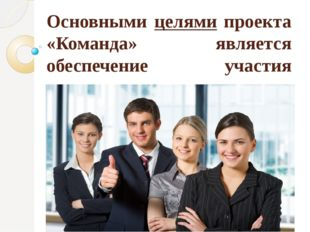 Основными целями проекта «Команда» является обеспечение участия молодежи в пр