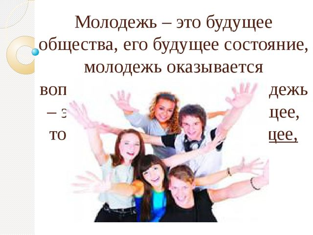 Молодежь – это будущее общества, его будущее состояние, молодежь оказывается...