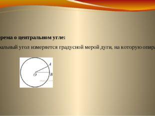 Теорема о центральном угле: Центральный угол измеряется градусной мерой дуги,