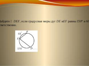 4. Найдите ∠DEF, если градусные меры дугDEиEFравны 150° и 68° соответствен