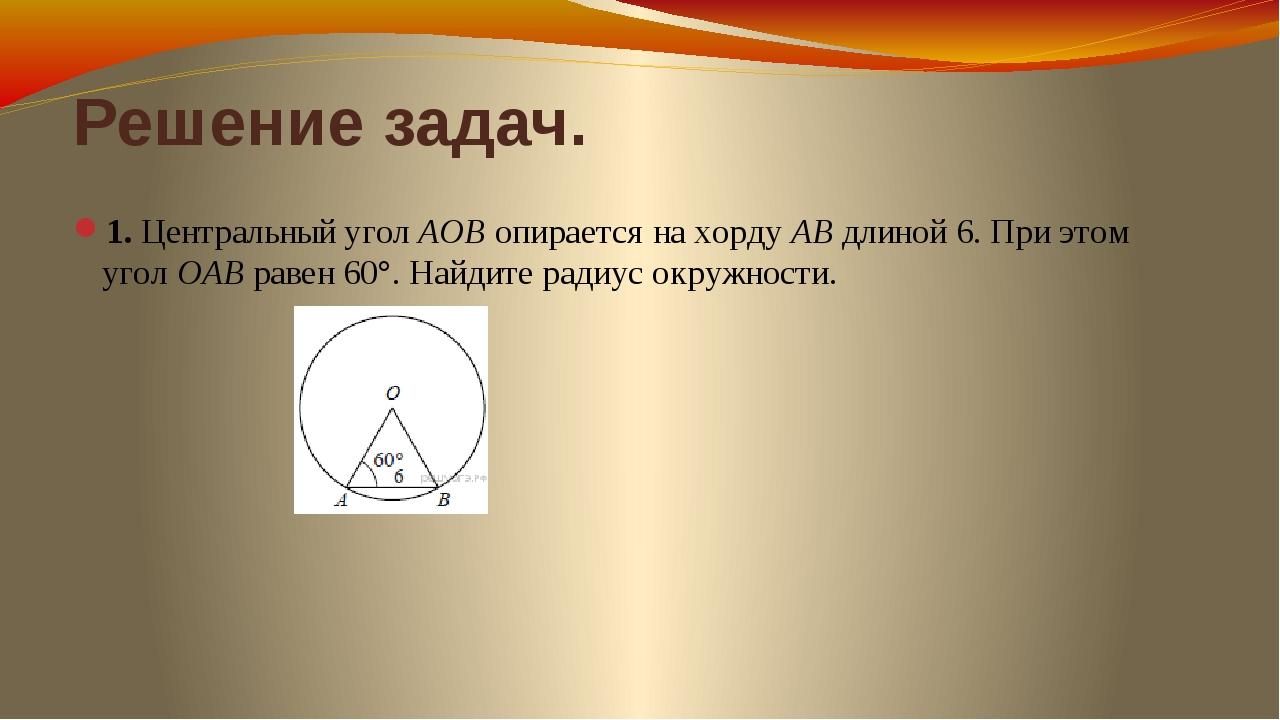 Решение задач. 1. Центральный уголAOBопирается на хордуABдлиной 6. При эт...