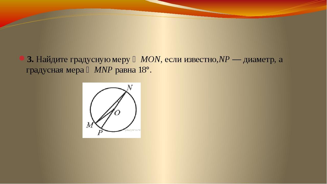 3. Найдите градусную меру ∠MON, если известно,NP— диаметр, а градусная мера...