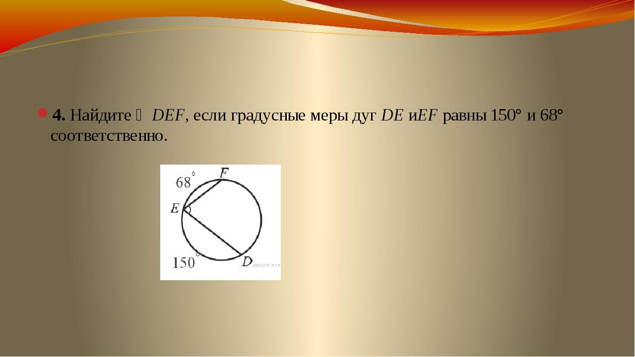 4. Найдите ∠DEF, если градусные меры дугDEиEFравны 150° и 68° соответствен...