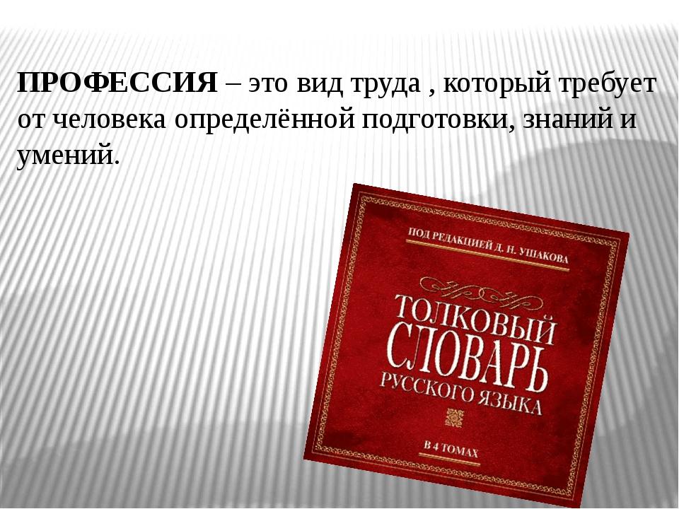 ПРОФЕССИЯ – это вид труда , который требует от человека определённой подготов...