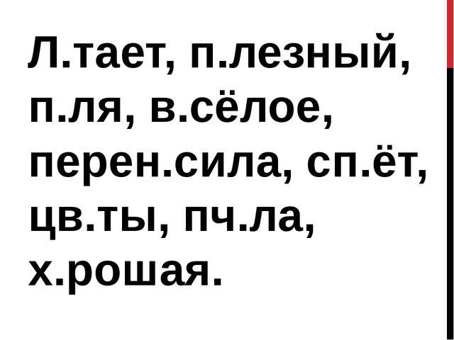 Л.тает, п.лезный, п.ля, в.сёлое, перен.сила, сп.ёт, цв.ты, пч.ла, х.рошая.