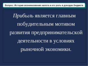 Вопрос: История возникновения и развития налога Прибыль является главным побу