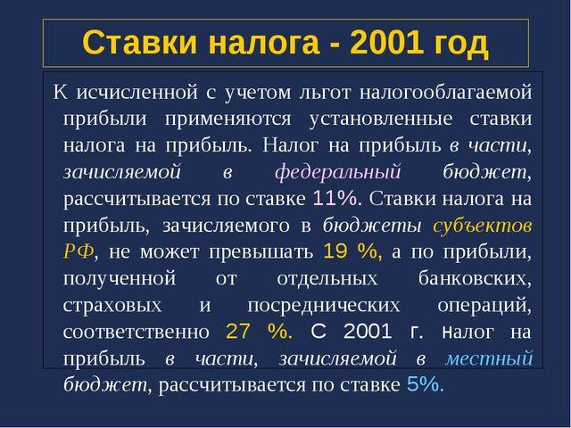 Ставки налога - 2001 год К исчисленной с учетом льгот налогооблагаемой прибыл...