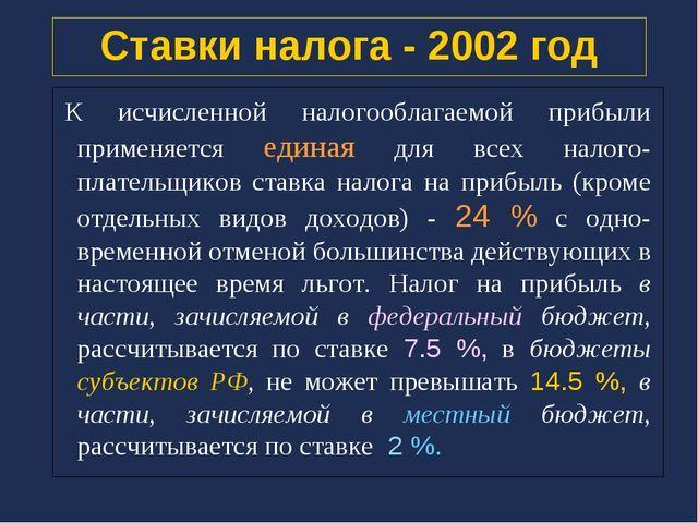 Ставки налога - 2002 год К исчисленной налогооблагаемой прибыли применяется е...