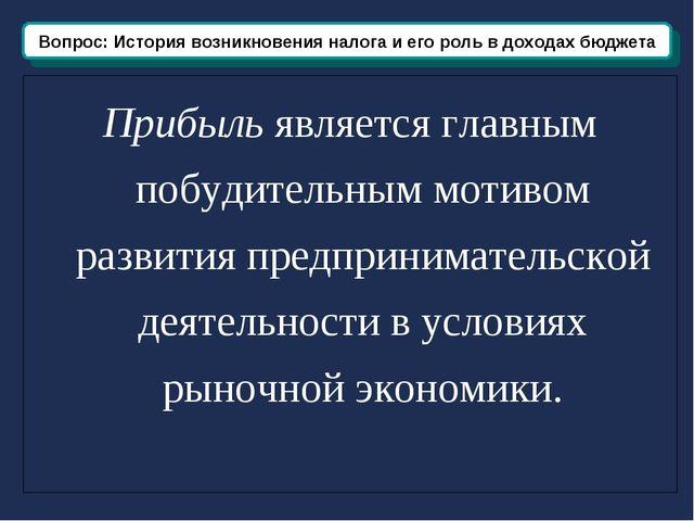 Вопрос: История возникновения и развития налога Прибыль является главным побу...