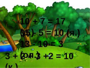 10 + 7 = 17 (д.) 15 - 5 = 10 (я.) 13 - 10 = 3 (ол.) 3 + 2 + 3 +2 = 10 (к.)