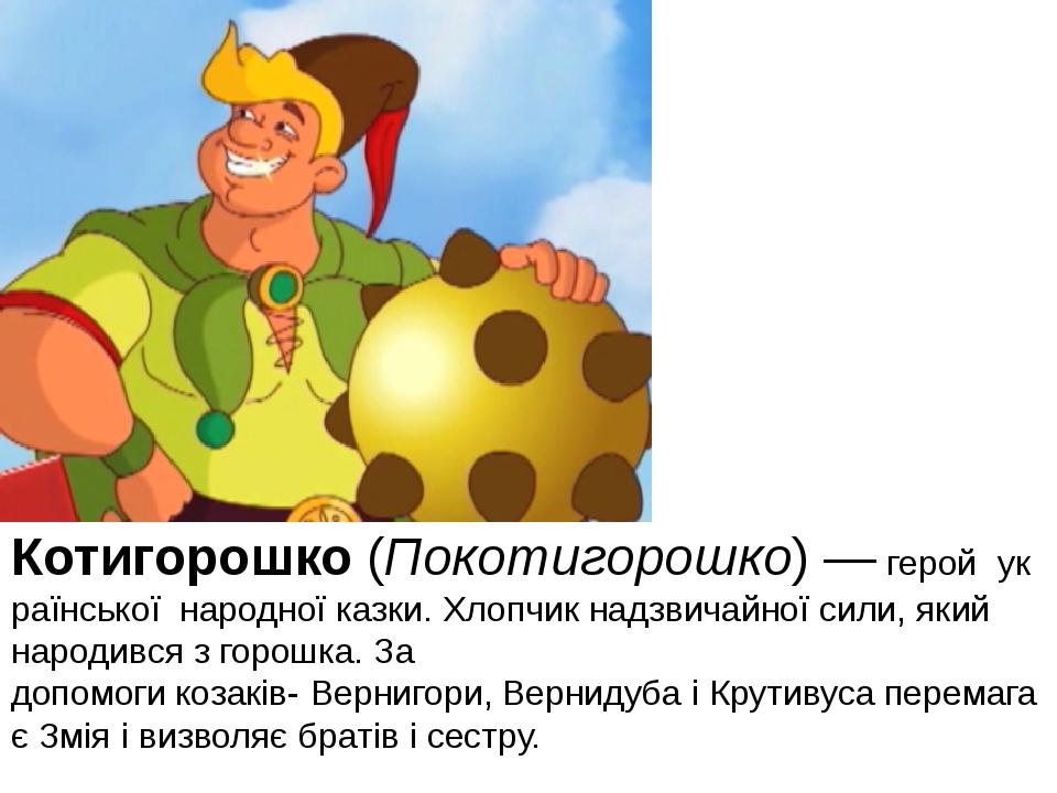 Котигорошко(Покотигорошко)—геройукраїнськоїнародноїказки. Хлопчик над...