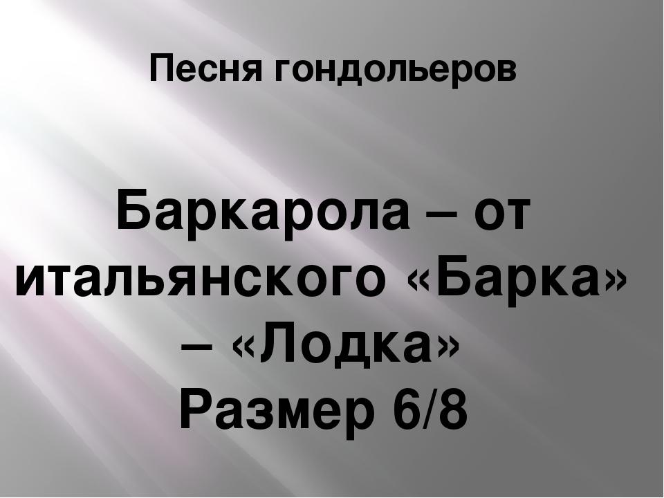 Песня гондольеров Баркарола – от итальянского «Барка» – «Лодка» Размер 6/8