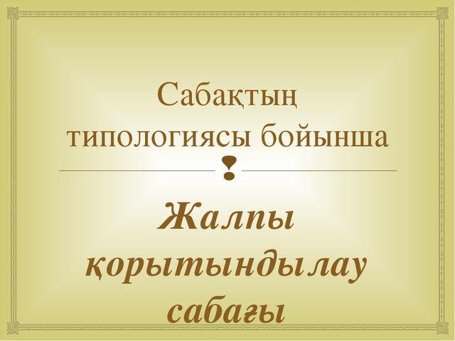 Сабақтың типологиясы бойынша Жалпы қорытындылау сабағы 