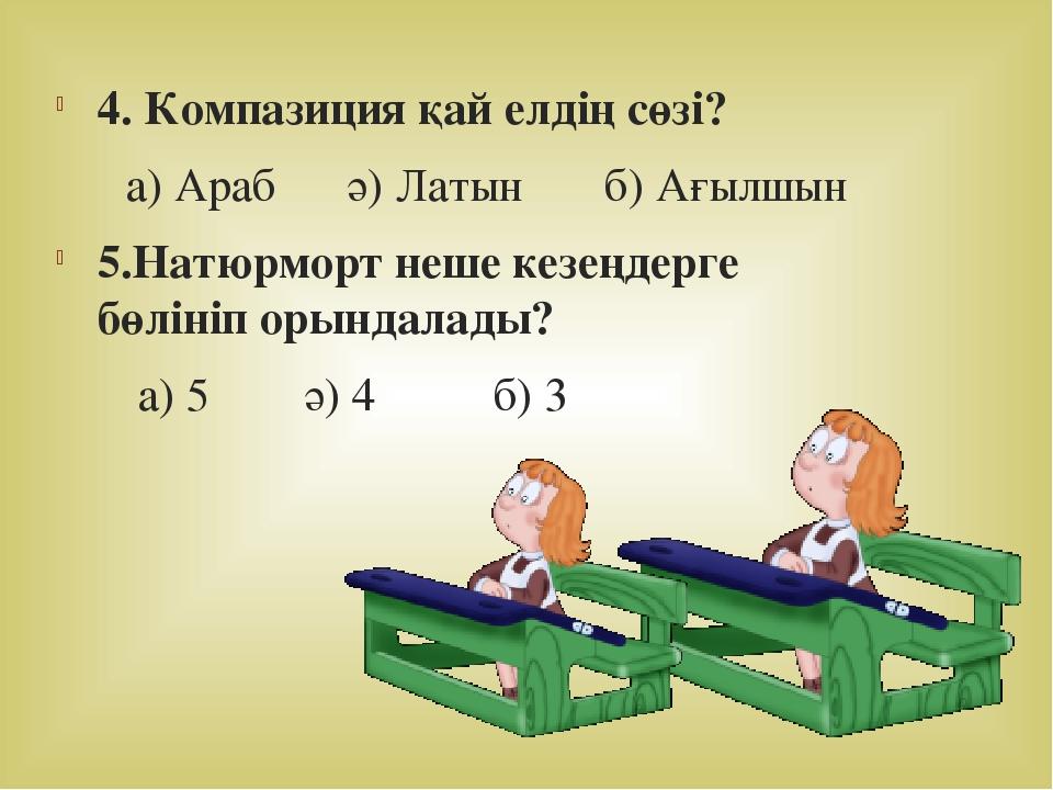 4. Компазиция қай елдің сөзі? а) Араб ә) Латын б) Ағылшын 5.Натюрморт неше ке...