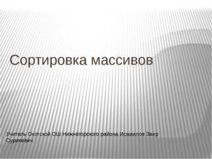 Сортировка массивов Учитель Охотской ОШ Нижнегорского района Исмаилов Заир Су