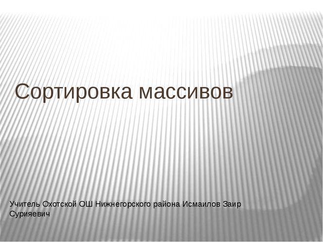 Сортировка массивов Учитель Охотской ОШ Нижнегорского района Исмаилов Заир Су...