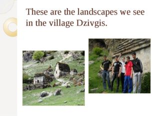These are the landscapes we see in the village Dzivgis.