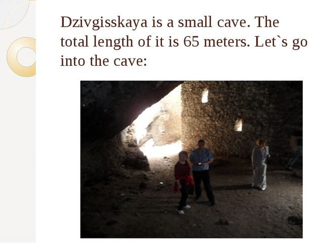 Dzivgisskaya is a small cave. The total length of it is 65 meters. Let`s go i...