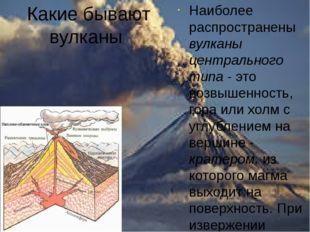 Какие бывают вулканы Наиболее распространены вулканы центрального типа - это
