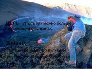 Цель : узнать как можно больше информации о вулканах. Задачи: Найти информац
