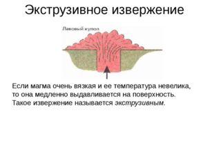 Экструзивное извержение Если магма очень вязкая и ее температура невелика, то