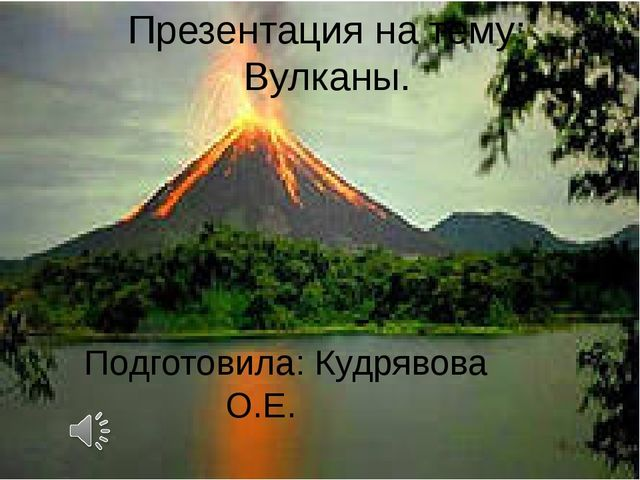 Презентация на тему: Вулканы. Подготовила: Кудрявова О.Е.