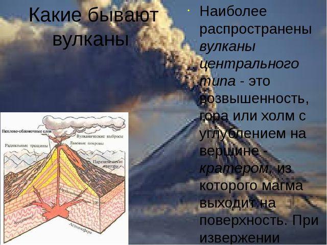 Какие бывают вулканы Наиболее распространены вулканы центрального типа - это...